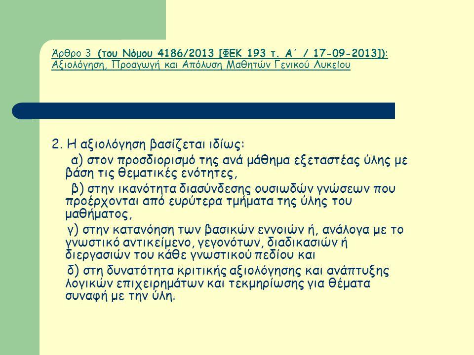 Άρθρο 3 (του Νόμου 4186/2013 [ΦΕΚ 193 τ. Α΄ / 17-09-2013]): Αξιολόγηση, Προαγωγή και Απόλυση Μαθητών Γενικού Λυκείου 2. Η αξιολόγηση βασίζεται ιδίως: