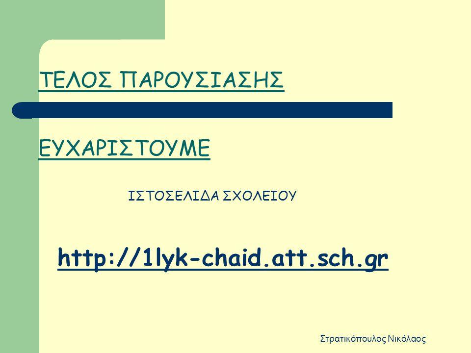 Στρατικόπουλος Νικόλαος ΤΕΛΟΣ ΠΑΡΟΥΣΙΑΣΗΣ ΕΥΧΑΡΙΣΤΟΥΜΕ ΙΣΤΟΣΕΛΙΔΑ ΣΧΟΛΕΙΟΥ http://1lyk-chaid.att.sch.gr