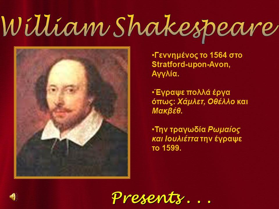 Presents... Presents... Γεννημένος το 1564 στο Stratford-upon-Avon, Αγγλία. Έγραψε πολλά έργα όπως: Χάμλετ, Οθέλλο και Μακβέθ. Την τραγωδία Ρωμαίος κα