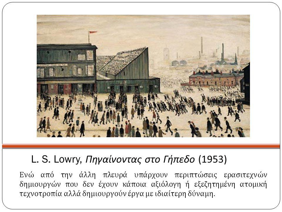 L. S. Lowry, Πηγαίνοντας στο Γήπεδο (1953) Ενώ από την άλλη πλευρά υπάρχουν περιπτώσεις ερασιτεχνών δημιουργών που δεν έχουν κάποια αξιόλογη ή εξεζητη