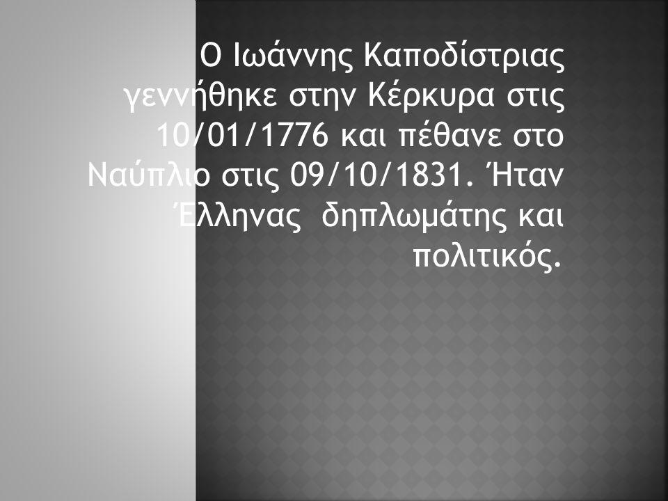 Ο Ιωάννης Καποδίστριας γεννήθηκε στην Κέρκυρα στις 10/01/1776 και πέθανε στο Ναύπλιο στις 09/10/1831. Ήταν Έλληνας δηπλωμάτης και πολιτικός.