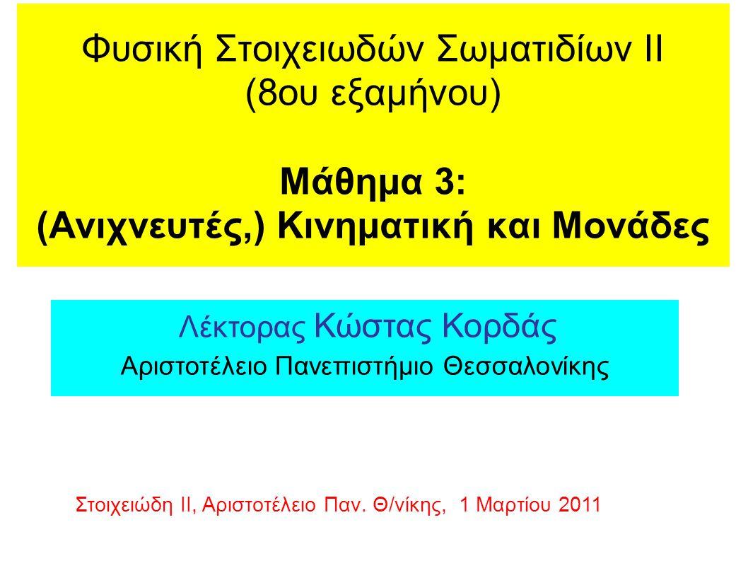 Φυσική Στοιχειωδών Σωματιδίων ΙΙ (8ου εξαμήνου) Μάθημα 3: (Ανιχνευτές,) Κινηματική και Μονάδες Λέκτορας Κώστας Κορδάς Αριστοτέλειο Πανεπιστήμιο Θεσσαλ