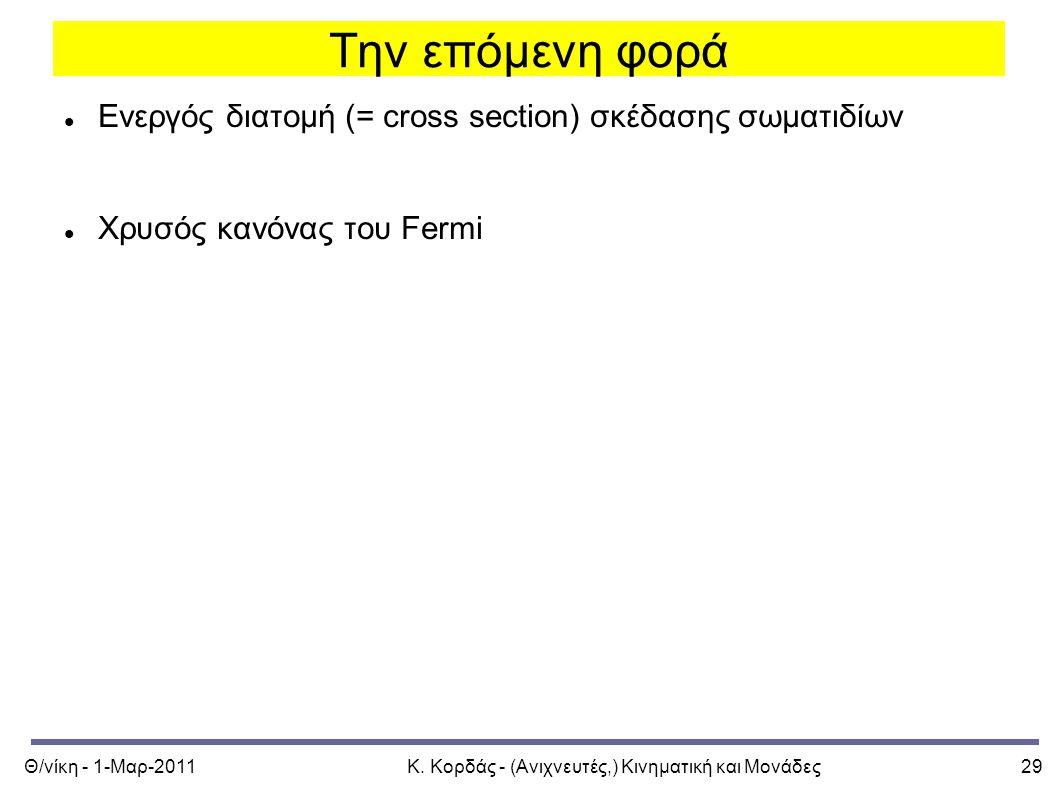 Θ/νίκη - 1-Μαρ-2011Κ. Κορδάς - (Ανιχνευτές,) Κινηματική και Μονάδες29 Την επόμενη φορά Ενεργός διατομή (= cross section) σκέδασης σωματιδίων Χρυσός κα