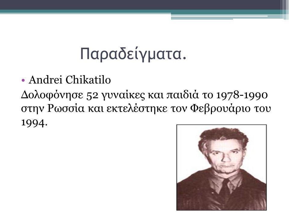 Παραδείγματα. Andrei Chikatilo Δολοφόνησε 52 γυναίκες και παιδιά το 1978-1990 στην Ρωσσία και εκτελέστηκε τον Φεβρουάριο του 1994.