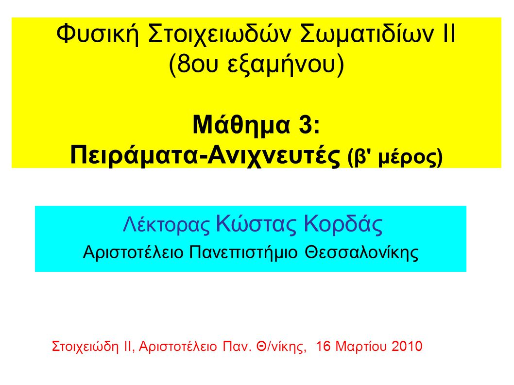 Φυσική Στοιχειωδών Σωματιδίων ΙΙ (8ου εξαμήνου) Μάθημα 3: Πειράματα-Ανιχνευτές (β μέρος) Λέκτορας Κώστας Κορδάς Αριστοτέλειο Πανεπιστήμιο Θεσσαλονίκης Στοιχειώδη ΙΙ, Αριστοτέλειο Παν.