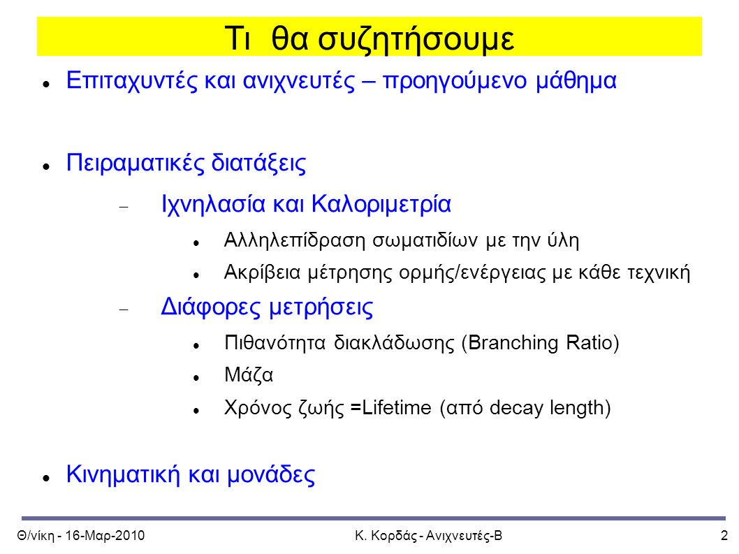 Θ/νίκη - 16-Μαρ-2010Κ. Κορδάς - Ανιχνευτές-Β2 Τι θα συζητήσουμε Επιταχυντές και ανιχνευτές – προηγούμενο μάθημα Πειραματικές διατάξεις  Ιχνηλασία και