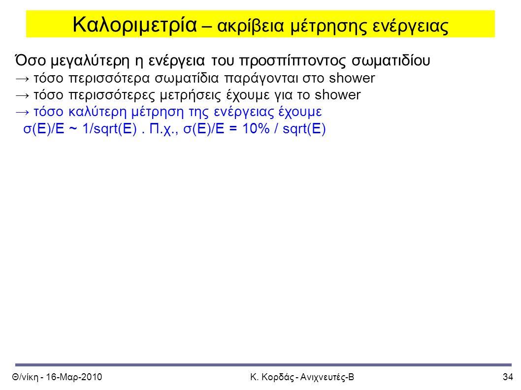 Θ/νίκη - 16-Μαρ-2010Κ. Κορδάς - Ανιχνευτές-Β34 Καλοριμετρία – ακρίβεια μέτρησης ενέργειας Όσο μεγαλύτερη η ενέργεια του προσπίπτοντος σωματιδίου → τόσ