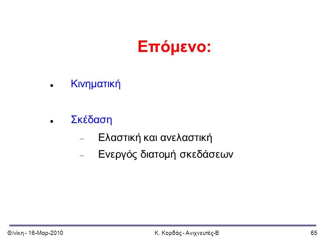 Θ/νίκη - 16-Μαρ-2010Κ. Κορδάς - Ανιχνευτές-Β65 Επόμενο: Κινηματική Σκέδαση  Ελαστική και ανελαστική  Ενεργός διατομή σκεδάσεων