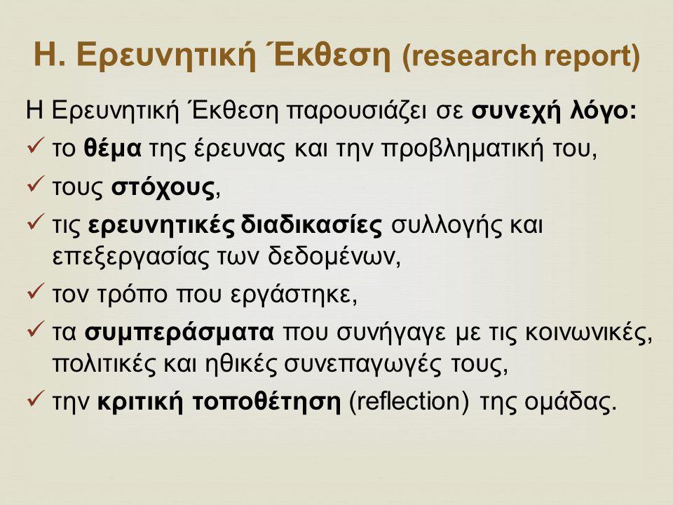 Η. Ερευνητική Έκθεση (research report) H Ερευνητική Έκθεση παρουσιάζει σε συνεχή λόγο: το θέμα της έρευνας και την προβληματική του, τους στόχους, τις