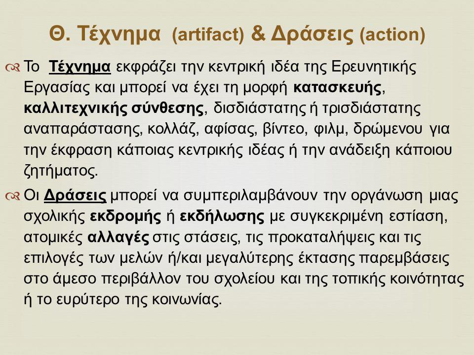 Θ. Τέχνημα (artifact) & Δράσεις (action)  Το Τέχνημα εκφράζει την κεντρική ιδέα της Ερευνητικής Εργασίας και μπορεί να έχει τη μορφή κατασκευής, καλλ
