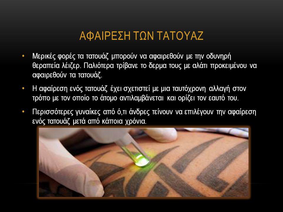 ΑΦΑΙΡΕΣΗ ΤΩΝ ΤΑΤΟΥΑΖ Μερικές φορές τα τατουάζ μπορούν να αφαιρεθούν με την οδυνηρή θεραπεία λέιζερ. Παλιότερα τρίβανε το δερμα τους με αλάτι προκειμέν