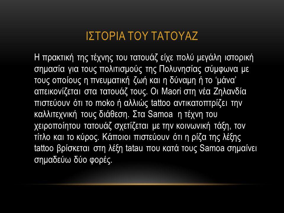 ΙΣΤΟΡΙΑ ΤΟΥ ΤΑΤΟΥΑΖ Η πρακτική της τέχνης του τατουάζ είχε πολύ μεγάλη ιστορική σημασία για τους πολιτισμούς της Πολυνησίας σύμφωνα με τους οποίους η