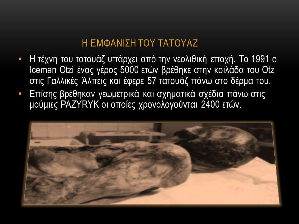 Η ΕΜΦΑΝΙΣΗ ΤΟΥ ΤΑΤΟΥΑΖ Η τέχνη του τατουάζ υπάρχει από την νεολιθική εποχή. Το 1991 ο Iceman Otzi ένας γέρος 5000 ετών βρέθηκε στην κοιλάδα του Οtz στ