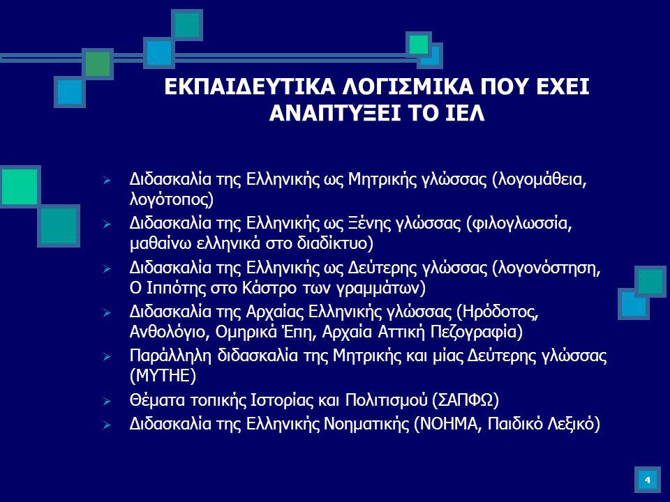 4 ΕΚΠΑΙΔΕΥΤΙΚΑ ΛΟΓΙΣΜΙΚΑ ΠΟΥ ΕΧΕΙ ΑΝΑΠΤΥΞΕΙ ΤΟ ΙΕΛ  Διδασκαλία της Ελληνικής ως Mητρικής γλώσσας (λογομάθεια, λογότοπος)  Διδασκαλία της Ελληνικής ω