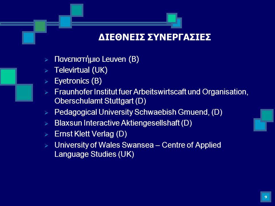 9 ΔΙΕΘΝΕΙΣ ΣΥΝΕΡΓΑΣΙΕΣ  Πανεπιστήμιο Leuven (B)  Televirtual (UK)  Eyetronics (B)  Fraunhofer Institut fuer Arbeitswirtscaft und Organisation, Obe