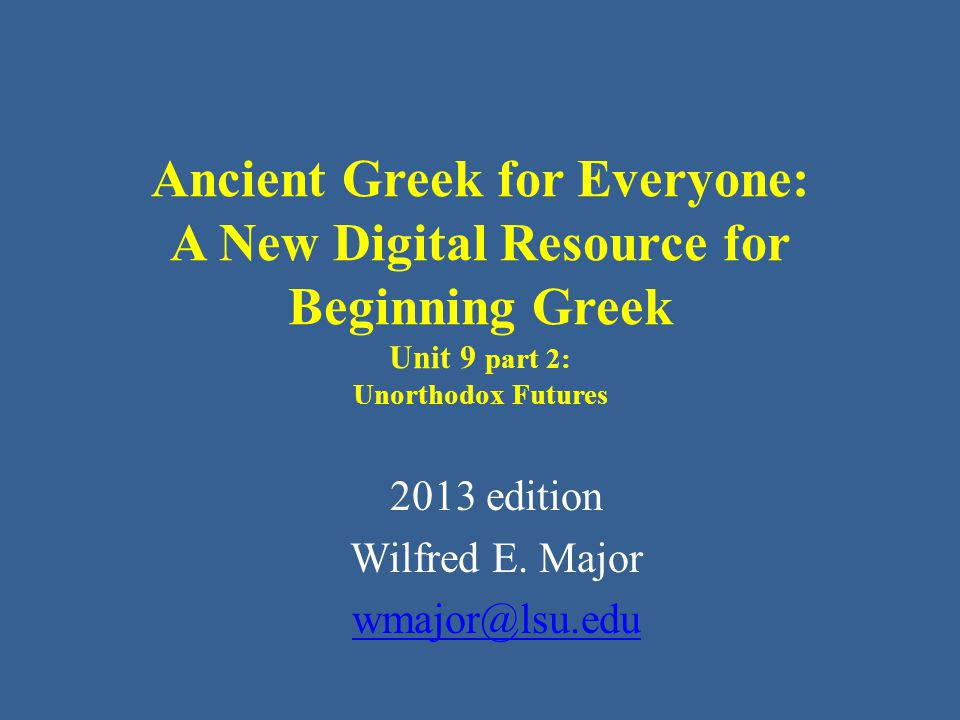 Ancient Greek for Everyone: A New Digital Resource for Beginning Greek Unit 9 part 2: Unorthodox Futures 2013 edition Wilfred E.