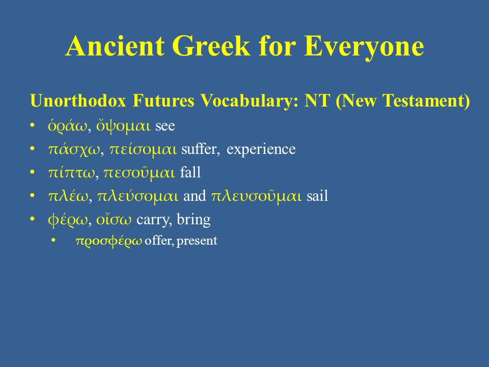 Ancient Greek for Everyone Unorthodox Futures Vocabulary: NT (New Testament) ὁράω, ὄψομαι see πάσχω, πείσομαι suffer, experience πίπτω, πεσοῦμαι fall πλέω, πλεύσομαι and πλευσοῦμαι sail φέρω, οἴσω carry, bring προσφέρω offer, present