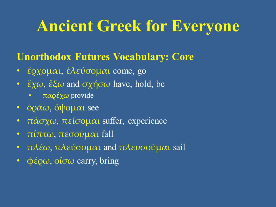 Ancient Greek for Everyone Unorthodox Futures Vocabulary: Core ἔρχομαι, ἐλεύσομαι come, go ἔχω, ἕξω and σχήσω have, hold, be παρέχω provide ὁράω, ὄψομαι see πάσχω, πείσομαι suffer, experience πίπτω, πεσοῦμαι fall πλέω, πλεύσομαι and πλευσοῦμαι sail φέρω, οἴσω carry, bring
