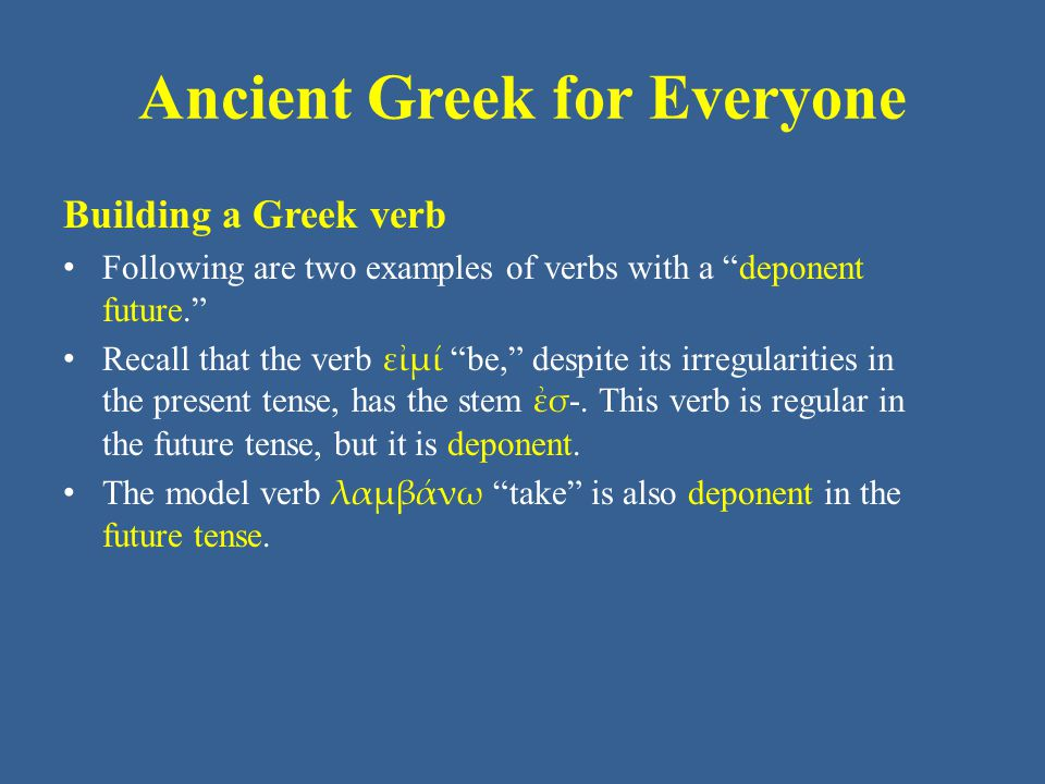 Ancient Greek for Everyone Building a Greek verb Following are two examples of verbs with a deponent future. Recall that the verb εἰμί be, despite its irregularities in the present tense, has the stem ἐσ -.