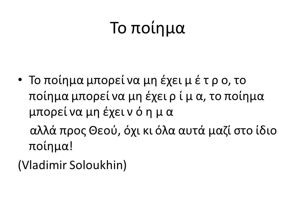 Το ποίημα Το ποίημα μπορεί να μη έχει μ έ τ ρ ο, το ποίημα μπορεί να μη έχει ρ ί μ α, το ποίημα μπορεί να μη έχει ν ό η μ α αλλά προς Θεού, όχι κι όλα αυτά μαζί στο ίδιο ποίημα.