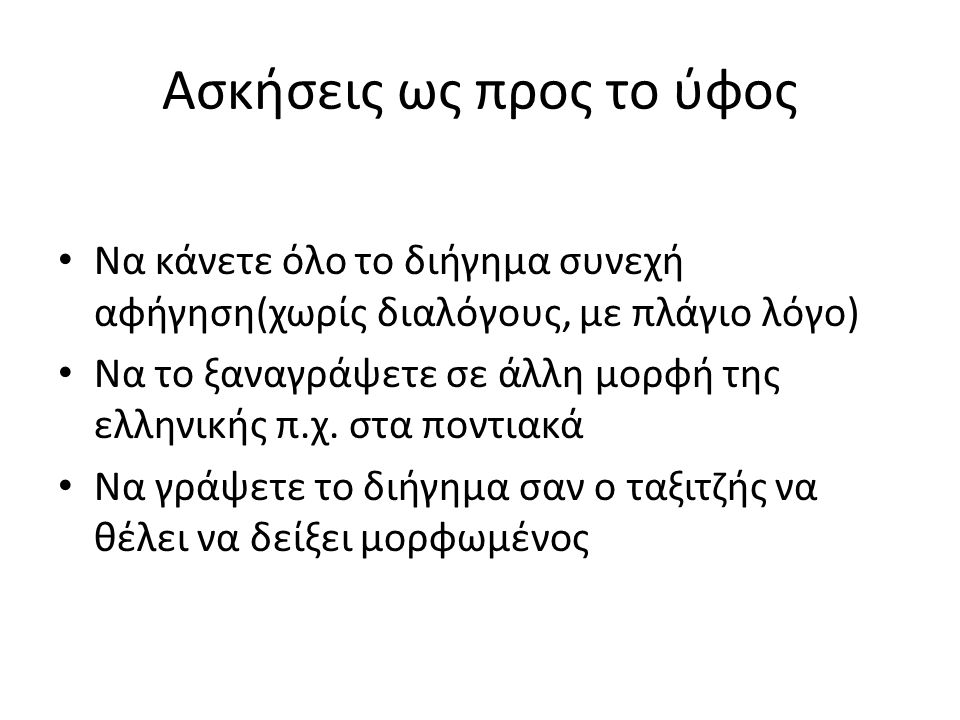 Ασκήσεις ως προς το ύφος Να κάνετε όλο το διήγημα συνεχή αφήγηση(χωρίς διαλόγους, με πλάγιο λόγο) Να το ξαναγράψετε σε άλλη μορφή της ελληνικής π.χ.
