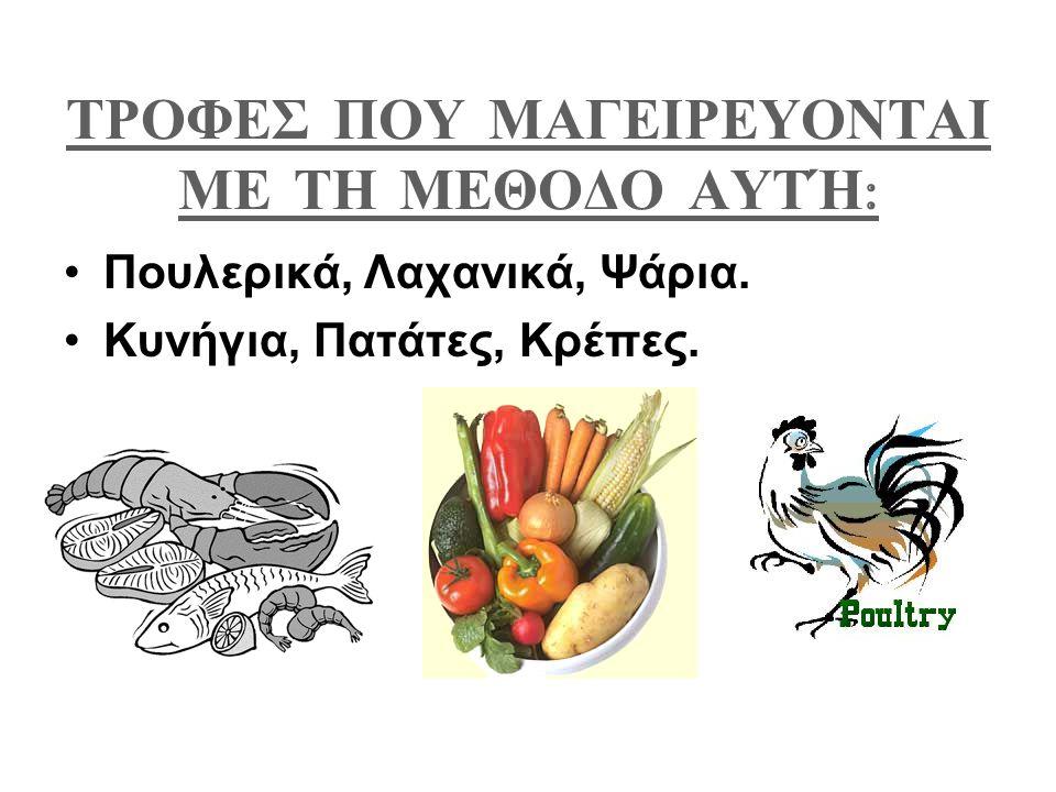 ΤΡΟΦΕΣ ΠΟΥ ΜΑΓΕΙΡΕΥΟΝΤΑΙ ΜΕ ΤΗ ΜΕΘΟΔΟ ΑΥΤΉ : Πουλερικά, Λαχανικά, Ψάρια. Κυνήγια, Πατάτες, Κρέπες.