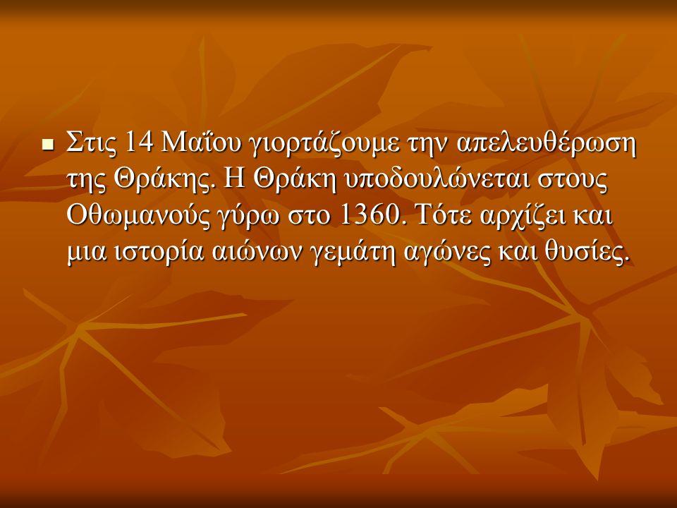 Στις 14 Μαΐου γιορτάζουμε την απελευθέρωση της Θράκης. Η Θράκη υποδουλώνεται στους Οθωμανούς γύρω στο 1360. Τότε αρχίζει και μια ιστορία αιώνων γεμάτη