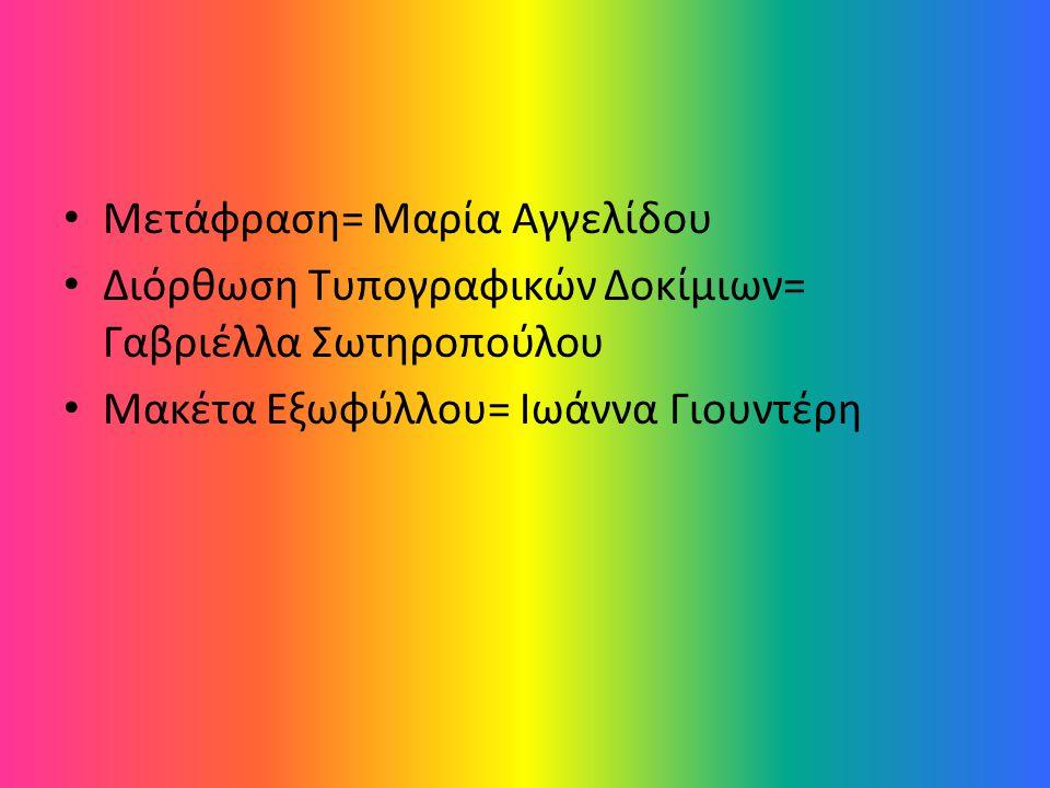 Μετάφραση= Μαρία Αγγελίδου Διόρθωση Τυπογραφικών Δοκίμιων= Γαβριέλλα Σωτηροπούλου Μακέτα Εξωφύλλου= Ιωάννα Γιουντέρη