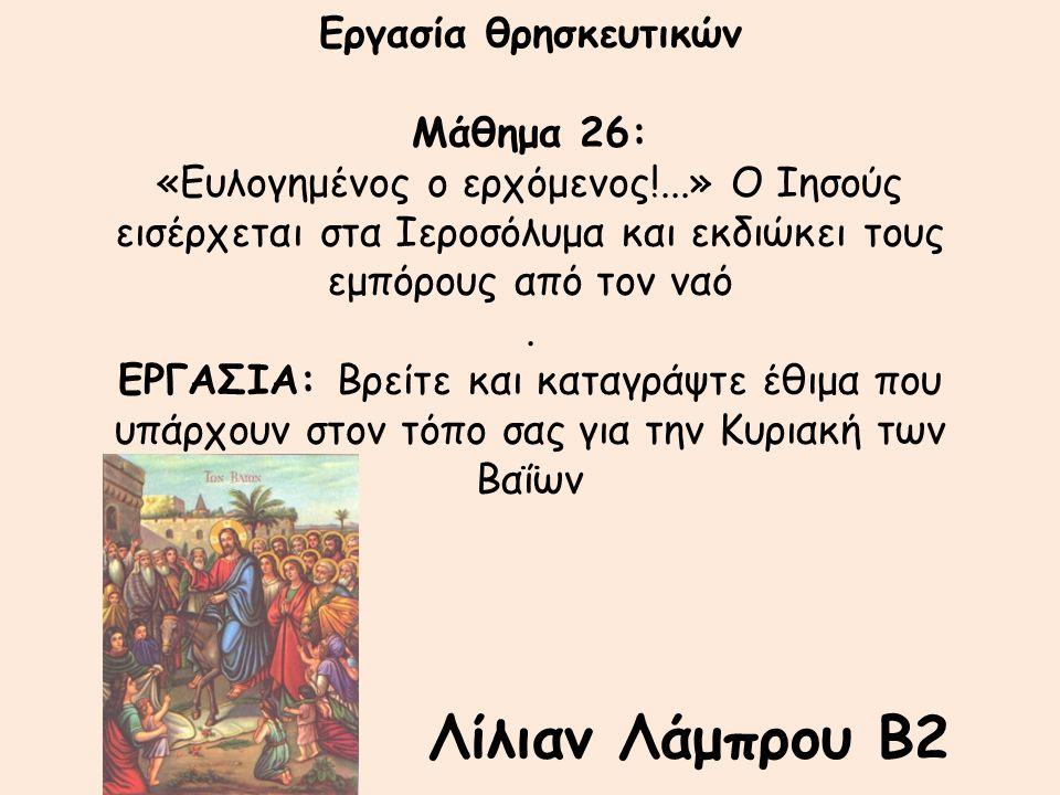 Εργασία θρησκευτικών Μάθημα 26: «Ευλογημένος ο ερχόμενος!...» Ο Ιησούς εισέρχεται στα Ιεροσόλυμα και εκδιώκει τους εμπόρους από τον ναό. ΕΡΓΑΣΙΑ: Βρεί