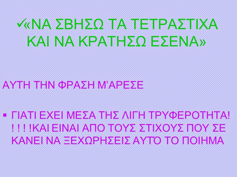 «ΝΑ ΣΒΗΣΩ ΤΑ ΤΕΤΡΑΣΤΙΧΑ ΚΑΙ ΝΑ ΚΡΑΤΗΣΩ ΕΣΕΝΑ» ΑΥΤΗ ΤΗΝ ΦΡΑΣΗ Μ'ΑΡΕΣΕ  ΓΙΑΤΙ ΕΧΕΙ ΜΕΣΑ ΤΗΣ ΛΙΓΗ ΤΡΥΦΕΡΟΤΗΤΑ! ! ! ! !KAI EINAI AΠΟ ΤΟΥΣ ΣΤΙΧΟΥΣ ΠΟΥ ΣΕ