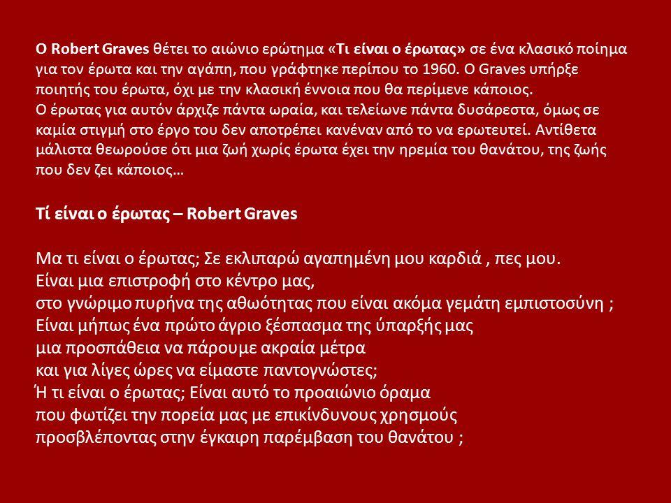 Ο Robert Graves θέτει το αιώνιο ερώτημα «Τι είναι ο έρωτας» σε ένα κλασικό ποίημα για τον έρωτα και την αγάπη, που γράφτηκε περίπου το 1960. Ο Graves
