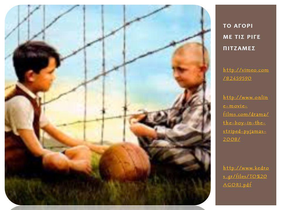 http://vimeo.com /82459590 http://www.onlin e-movie- films.com/drama/ the-boy-in-the- striped-pyjamas- 2008/ http://www.kedro s.gr/files/TO%20 AGORI.pdf ΤΟ ΑΓΟΡΙ ΜΕ ΤΙΣ ΡΙΓΕ ΠΙΤΖΑΜΕΣ