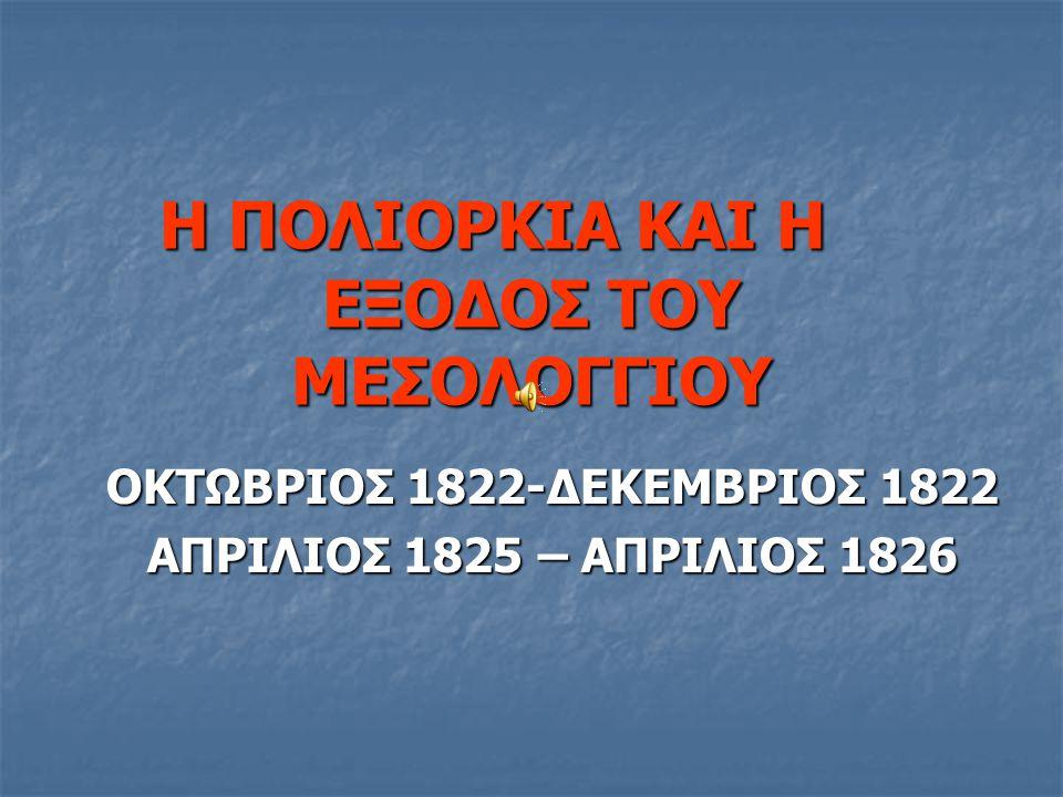 Η ΠΟΛΙΟΡΚΙΑ ΚΑΙ Η ΕΞΟΔΟΣ ΤΟΥ ΜΕΣΟΛΟΓΓΙΟΥ ΟΚΤΩΒΡΙΟΣ 1822-ΔΕΚΕΜΒΡΙΟΣ 1822 ΑΠΡΙΛΙΟΣ 1825 – ΑΠΡΙΛΙΟΣ 1826