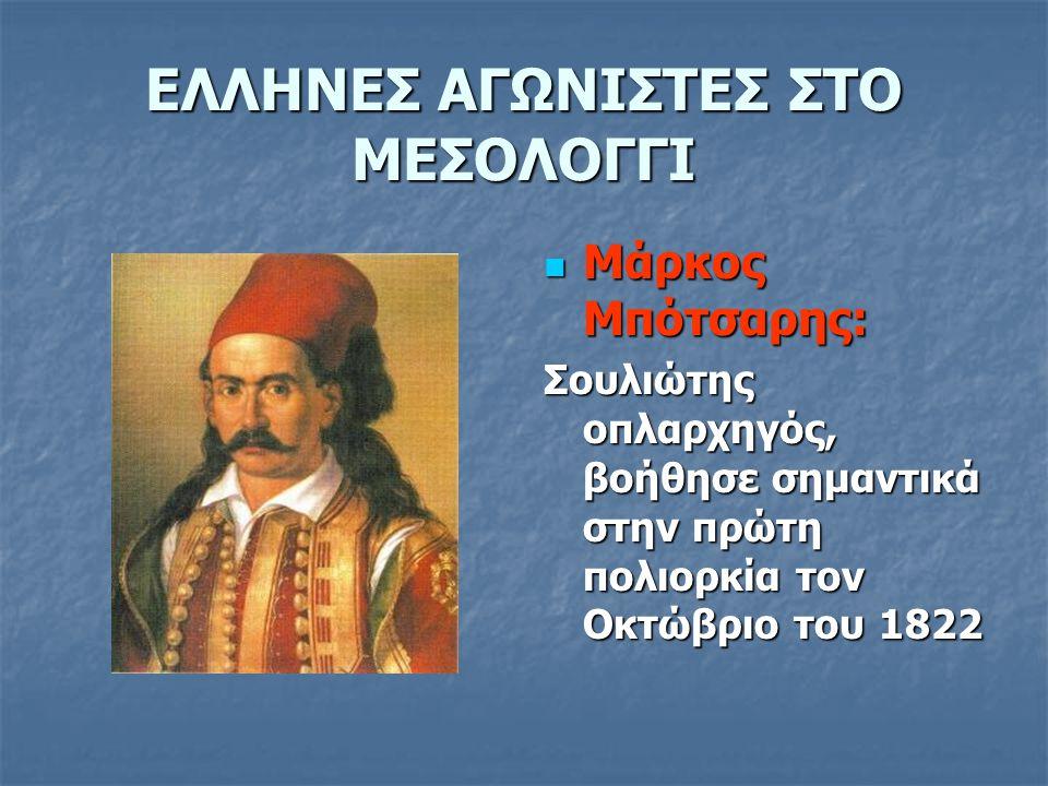ΕΛΛΗΝΕΣ ΑΓΩΝΙΣΤΕΣ ΣΤΟ ΜΕΣΟΛΟΓΓΙ Μάρκος Μπότσαρης: Μάρκος Μπότσαρης: Σουλιώτης οπλαρχηγός, βοήθησε σημαντικά στην πρώτη πολιορκία τον Οκτώβριο του 1822
