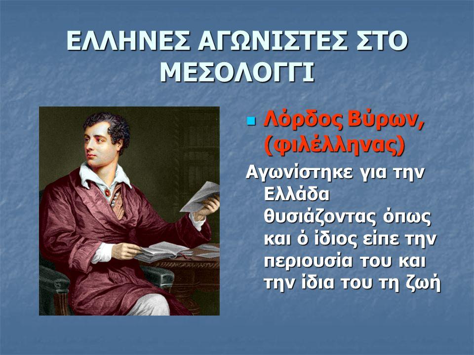 ΕΛΛΗΝΕΣ ΑΓΩΝΙΣΤΕΣ ΣΤΟ ΜΕΣΟΛΟΓΓΙ Λόρδος Βύρων, (φιλέλληνας) Λόρδος Βύρων, (φιλέλληνας) Αγωνίστηκε για την Ελλάδα θυσιάζοντας όπως και ό ίδιος είπε την