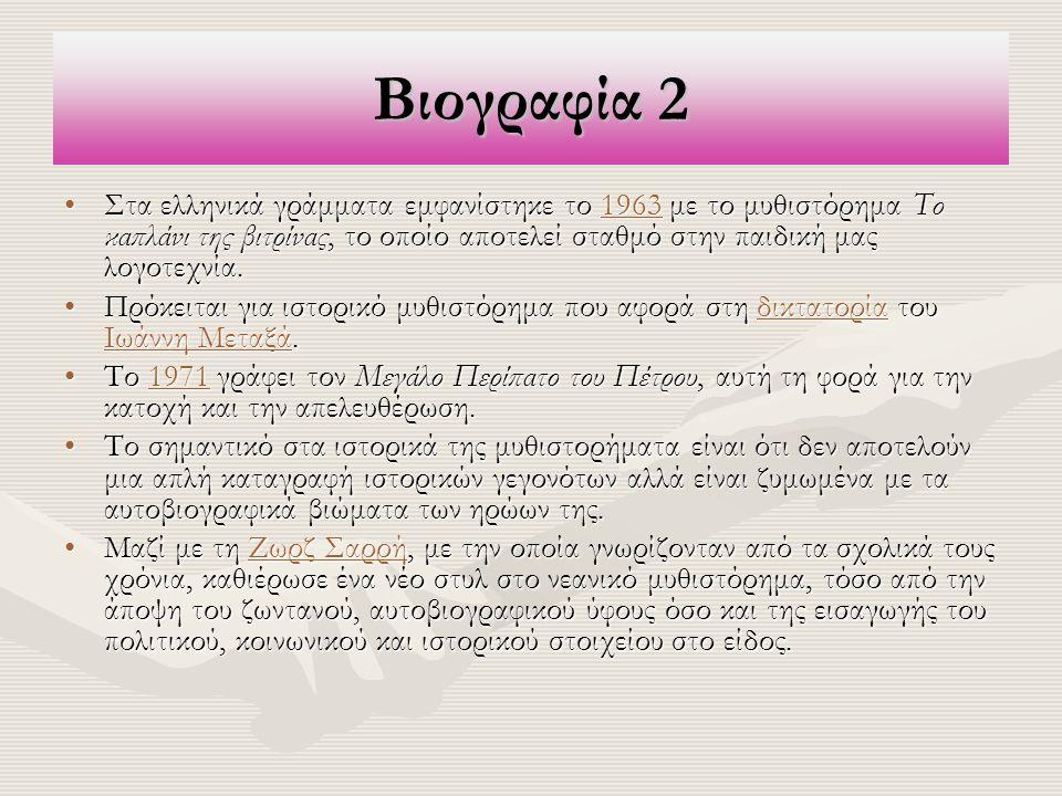 Βιογραφία 2 Στα ελληνικά γράμματα εμφανίστηκε το 1963 με το μυθιστόρημα Το καπλάνι της βιτρίνας, το οποίο αποτελεί σταθμό στην παιδική μας λογοτεχνία.