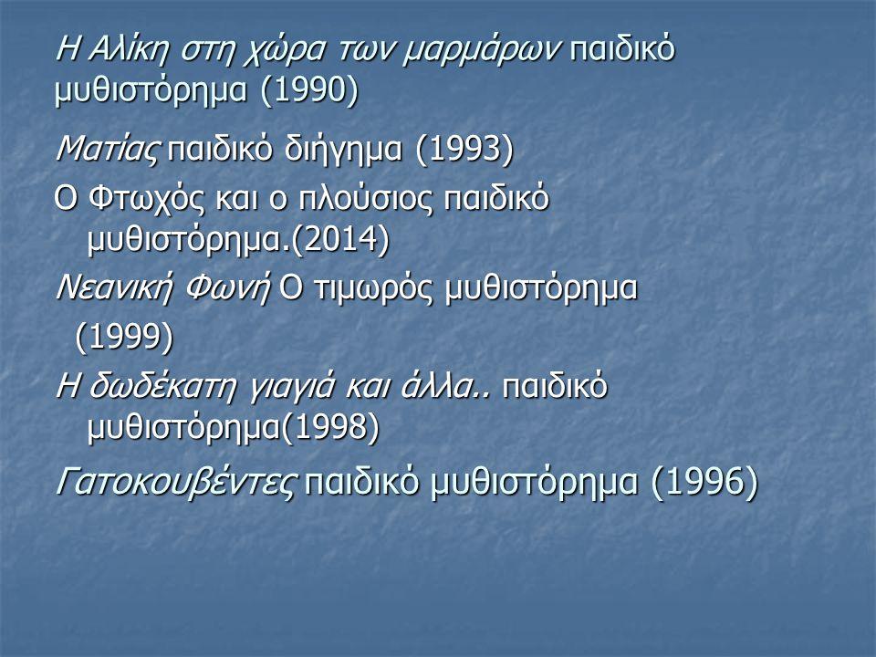 Η Αλίκη στη χώρα των μαρμάρων παιδικό μυθιστόρημα (1990) Ματίας παιδικό διήγημα (1993) Ο Φτωχός και ο πλούσιος παιδικό μυθιστόρημα.(2014) Νεανική Φωνή Ο τιμωρός μυθιστόρημα (1999) (1999) Η δωδέκατη γιαγιά και άλλα..