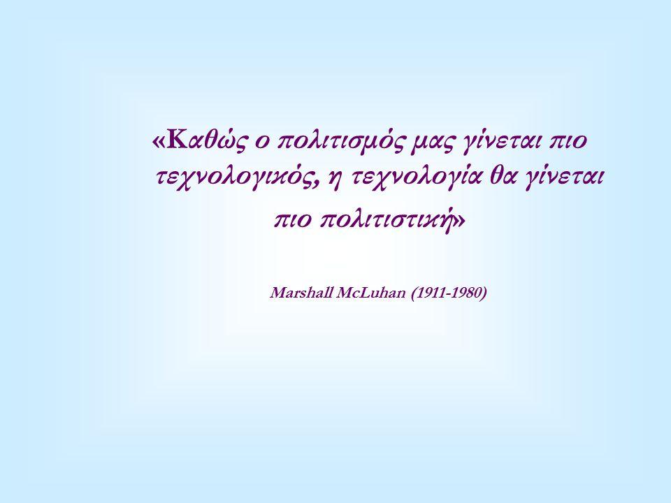 «Καθώς ο πολιτισμός μας γίνεται πιο τεχνολογικός, η τεχνολογία θα γίνεται πιο πολιτιστική» Marshall McLuhan (1911-1980)