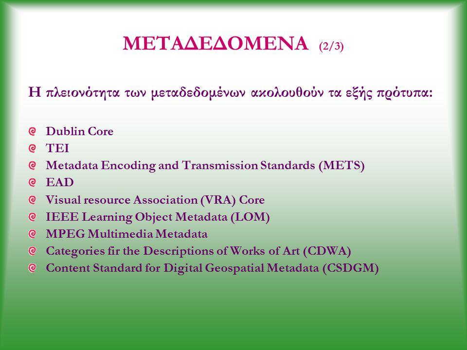 ΜΕΤΑΔΕΔΟΜΕΝΑ (2/3) Η πλειονότητα των μεταδεδομένων ακολουθούν τα εξής πρότυπα: Dublin Core TEI Metadata Encoding and Transmission Standards (METS) EAD