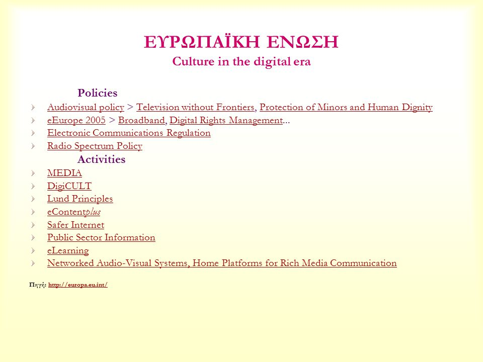 ΕΥΡΩΠΑΪΚΗ ΕΝΩΣΗ Culture in the digital era Policies Audiovisual policyAudiovisual policy > Television without Frontiers, Protection of Minors and Human DignityTelevision without FrontiersProtection of Minors and Human Dignity eEurope 2005eEurope 2005 > Broadband, Digital Rights Management...BroadbandDigital Rights Management Electronic Communications Regulation Radio Spectrum Policy Activities MEDIA DigiCULT Lund Principles eContentplus Safer Internet Public Sector Information eLearning Networked Audio-Visual Systems, Home Platforms for Rich Media Communication Πηγή: http://europa.eu.int/http://europa.eu.int/