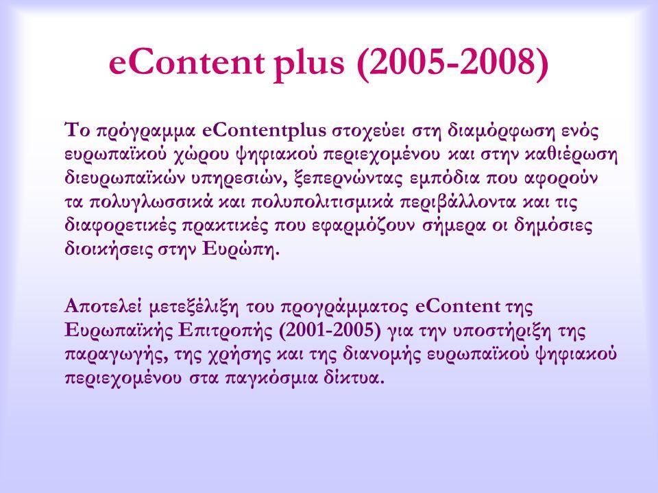 eContent plus (2005-2008) Το πρόγραμμα eContentplus στοχεύει στη διαμόρφωση ενός ευρωπαϊκού χώρου ψηφιακού περιεχομένου και στην καθιέρωση διευρωπαϊκών υπηρεσιών, ξεπερνώντας εμπόδια που αφορούν τα πολυγλωσσικά και πολυπολιτισμικά περιβάλλοντα και τις διαφορετικές πρακτικές που εφαρμόζουν σήμερα οι δημόσιες διοικήσεις στην Ευρώπη.