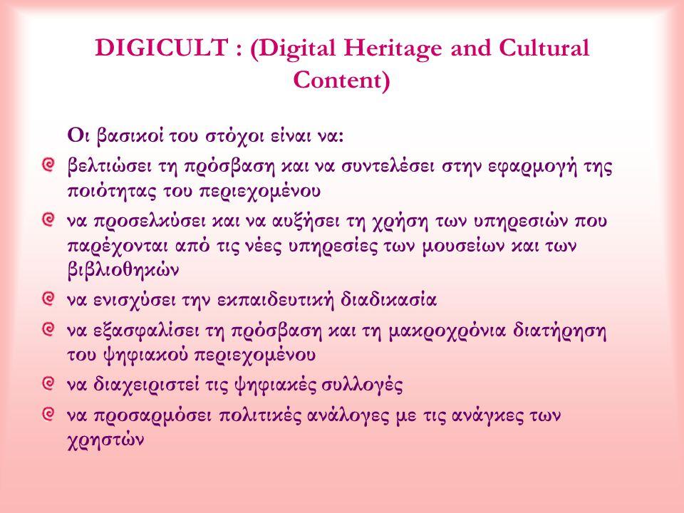 DIGICULT : (Digital Heritage and Cultural Content) Οι βασικοί του στόχοι είναι να: βελτιώσει τη πρόσβαση και να συντελέσει στην εφαρμογή της ποιότητας του περιεχομένου να προσελκύσει και να αυξήσει τη χρήση των υπηρεσιών που παρέχονται από τις νέες υπηρεσίες των μουσείων και των βιβλιοθηκών να ενισχύσει την εκπαιδευτική διαδικασία να εξασφαλίσει τη πρόσβαση και τη μακροχρόνια διατήρηση του ψηφιακού περιεχομένου να διαχειριστεί τις ψηφιακές συλλογές να προσαρμόσει πολιτικές ανάλογες με τις ανάγκες των χρηστών