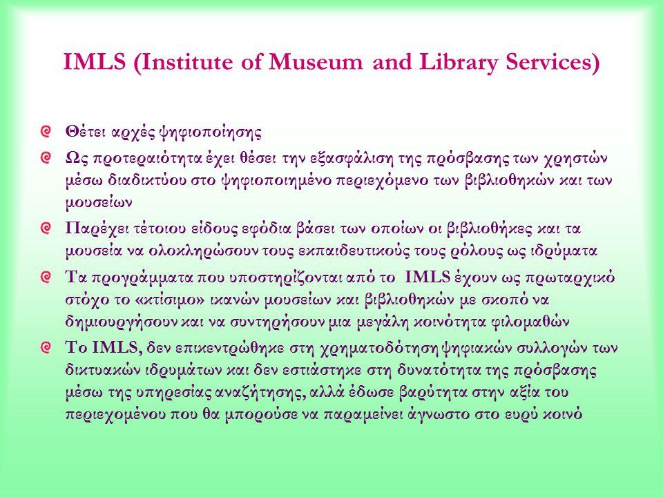 IMLS (Institute of Museum and Library Services) Θέτει αρχές ψηφιοποίησης Ως προτεραιότητα έχει θέσει την εξασφάλιση της πρόσβασης των χρηστών μέσω διαδικτύου στο ψηφιοποιημένο περιεχόμενο των βιβλιοθηκών και των μουσείων Παρέχει τέτοιου είδους εφόδια βάσει των οποίων οι βιβλιοθήκες και τα μουσεία να ολοκληρώσουν τους εκπαιδευτικούς τους ρόλους ως ιδρύματα Τα προγράμματα που υποστηρίζονται από το IMLS έχουν ως πρωταρχικό στόχο το «κτίσιμο» ικανών μουσείων και βιβλιοθηκών με σκοπό να δημιουργήσουν και να συντηρήσουν μια μεγάλη κοινότητα φιλομαθών Το IMLS, δεν επικεντρώθηκε στη χρηματοδότηση ψηφιακών συλλογών των δικτυακών ιδρυμάτων και δεν εστιάστηκε στη δυνατότητα της πρόσβασης μέσω της υπηρεσίας αναζήτησης, αλλά έδωσε βαρύτητα στην αξία του περιεχομένου που θα μπορούσε να παραμείνει άγνωστο στο ευρύ κοινό