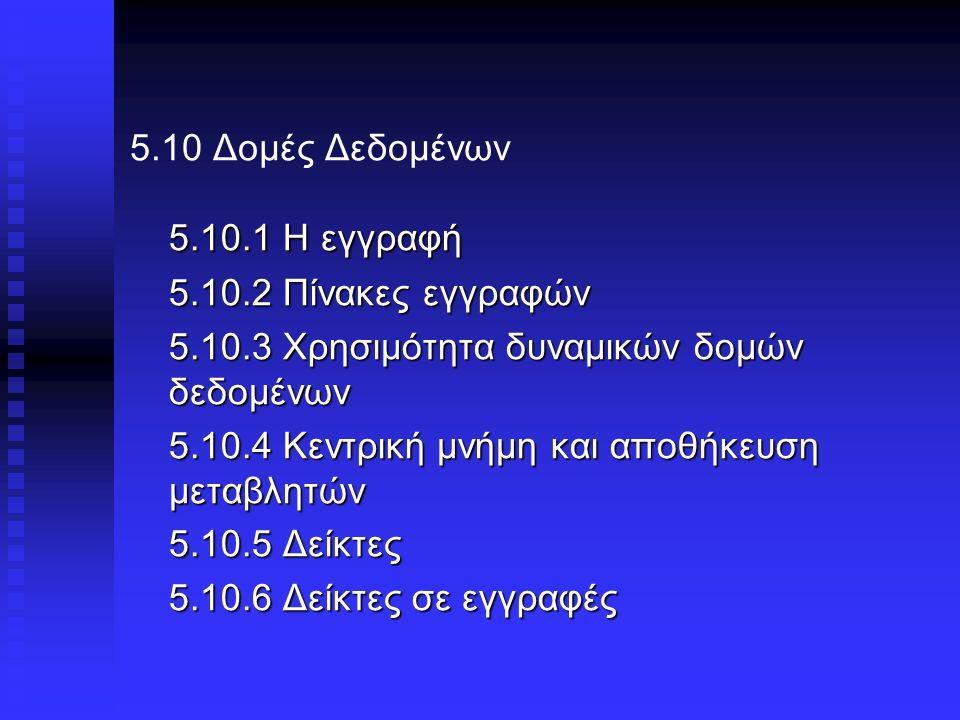 5.10 Δομές Δεδομένων 5.10.1 Η εγγραφή 5.10.2 Πίνακες εγγραφών 5.10.3 Χρησιμότητα δυναμικών δομών δεδομένων 5.10.4 Κεντρική μνήμη και αποθήκευση μεταβλητών 5.10.5 Δείκτες 5.10.6 Δείκτες σε εγγραφές