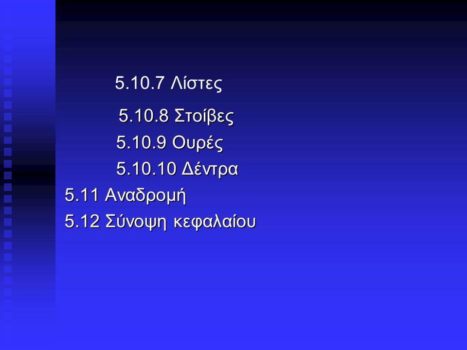 5.10.7 Λίστες 5.10.8 Στοίβες 5.10.8 Στοίβες 5.10.9 Ουρές 5.10.9 Ουρές 5.10.10 Δέντρα 5.10.10 Δέντρα 5.11 Αναδρομή 5.12 Σύνοψη κεφαλαίου