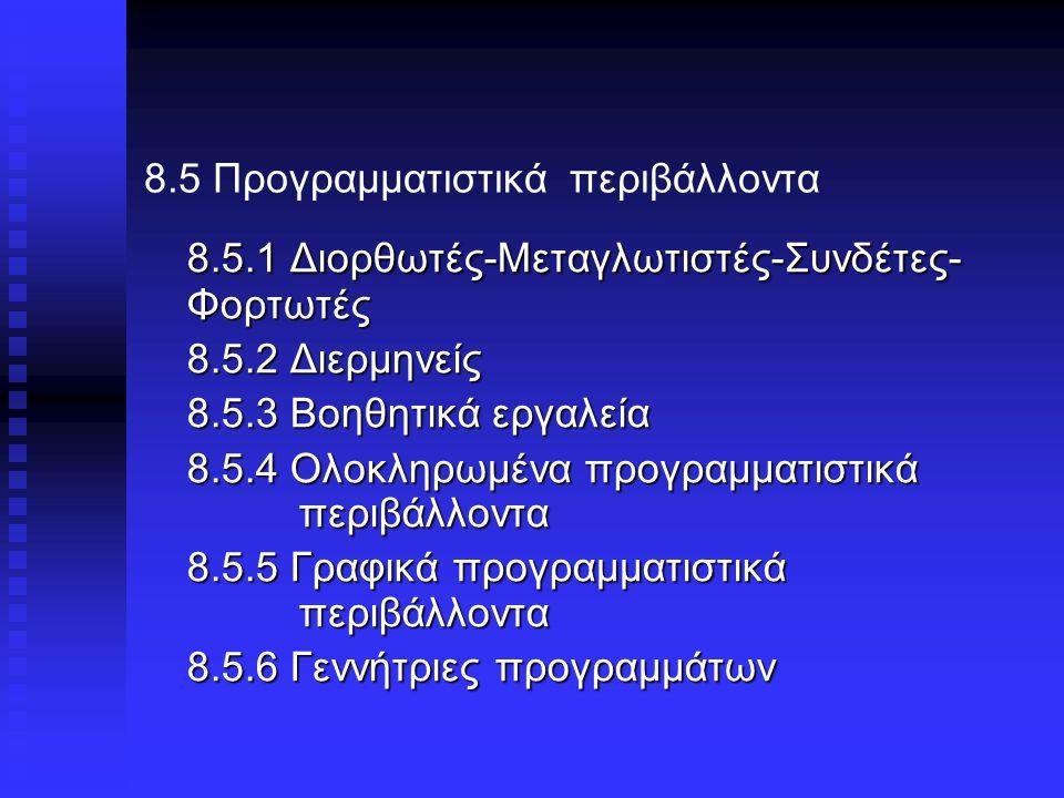 8.5 Προγραμματιστικά περιβάλλοντα 8.5.1 Διορθωτές-Μεταγλωτιστές-Συνδέτες- Φορτωτές 8.5.2 Διερμηνείς 8.5.3 Βοηθητικά εργαλεία 8.5.4 Ολοκληρωμένα προγραμματιστικά περιβάλλοντα 8.5.5 Γραφικά προγραμματιστικά περιβάλλοντα 8.5.6 Γεννήτριες προγραμμάτων