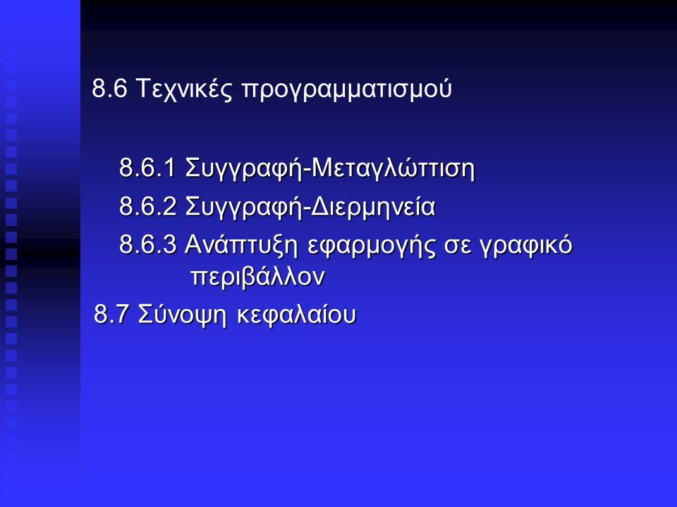 8.6 Τεχνικές προγραμματισμού 8.6.1 Συγγραφή-Μεταγλώττιση 8.6.2 Συγγραφή-Διερμηνεία 8.6.3 Ανάπτυξη εφαρμογής σε γραφικό περιβάλλον 8.7 Σύνοψη κεφαλαίου