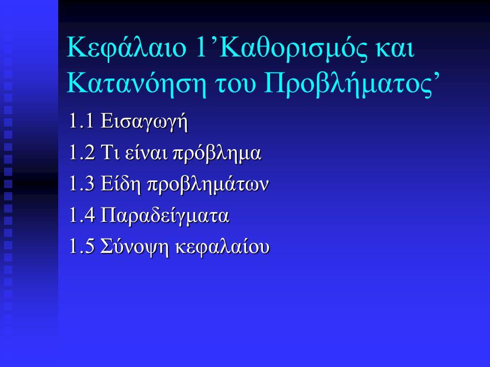 Κεφάλαιο 1'Καθορισμός και Κατανόηση του Προβλήματος' 1.1 Εισαγωγή 1.2 Τι είναι πρόβλημα 1.3 Είδη προβλημάτων 1.4 Παραδείγματα 1.5 Σύνοψη κεφαλαίου