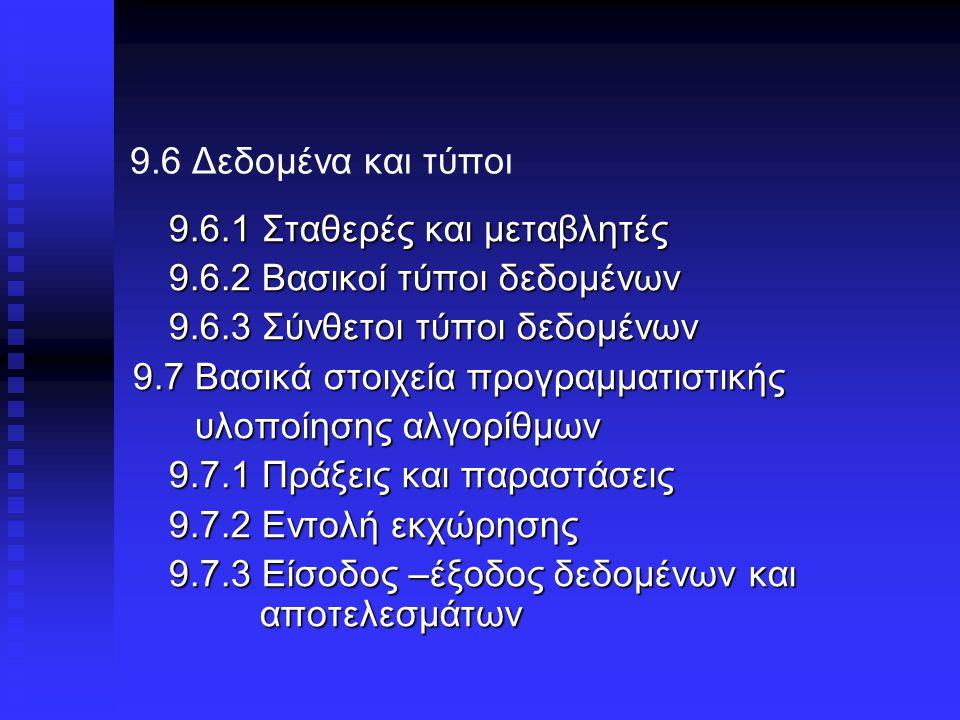 9.6 Δεδομένα και τύποι 9.6.1 Σταθερές και μεταβλητές 9.6.2 Βασικοί τύποι δεδoμένων 9.6.3 Σύνθετοι τύποι δεδομένων 9.7 Βασικά στοιχεία προγραμματιστικής υλοποίησης αλγορίθμων υλοποίησης αλγορίθμων 9.7.1 Πράξεις και παραστάσεις 9.7.2 Εντολή εκχώρησης 9.7.3 Είσοδος –έξοδος δεδομένων και αποτελεσμάτων
