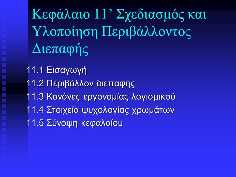 Κεφάλαιο 11' Σχεδιασμός και Υλοποίηση Περιβάλλοντος Διεπαφής 11.1 Εισαγωγή 11.2 Περιβάλλον διεπαφής 11.3 Κανόνες εργονομίας λογισμικού 11.4 Στοιχεία ψυχολογίας χρωμάτων 11.5 Σύνοψη κεφαλαίου